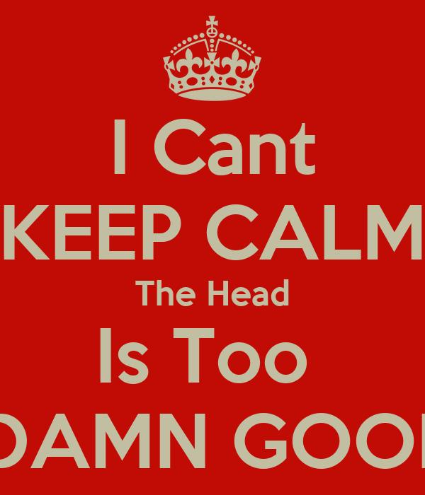 I Cant KEEP CALM The Head Is Too   DAMN GOOD