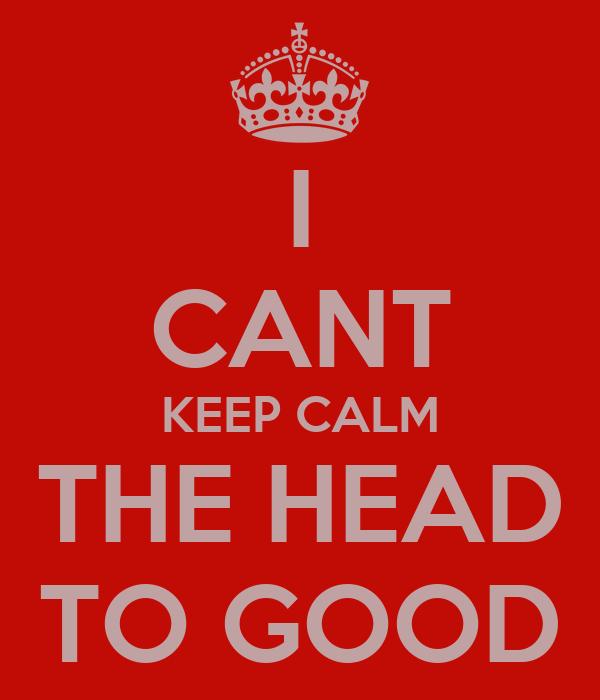 I CANT KEEP CALM THE HEAD TO GOOD