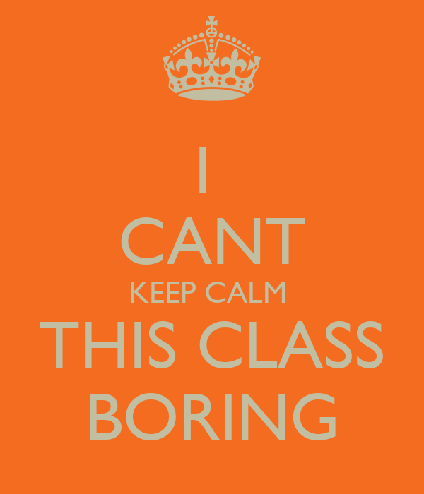 I  CANT KEEP CALM  THIS CLASS BORING