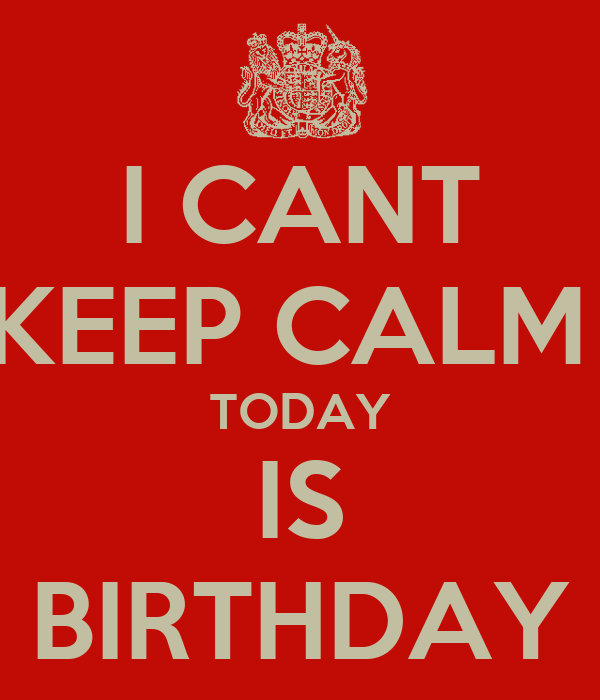 I CANT KEEP CALM  TODAY IS BIRTHDAY