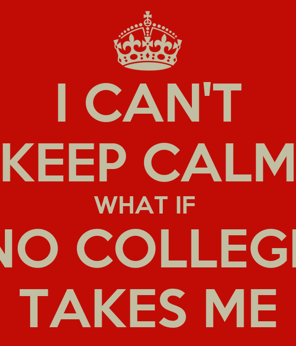 I CAN'T KEEP CALM WHAT IF  NO COLLEGE TAKES ME
