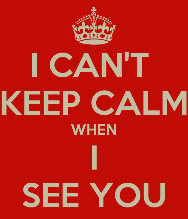 I CAN'T  KEEP CALM WHEN I SEE YOU