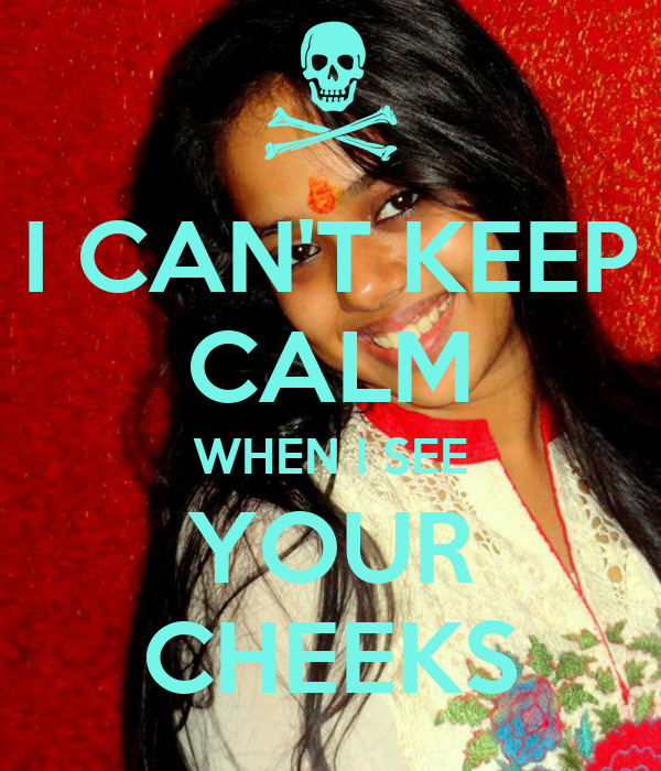 I CAN'T KEEP CALM WHEN I SEE YOUR CHEEKS
