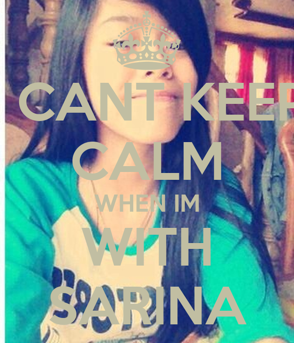 I CANT KEEP CALM WHEN IM WITH SARINA