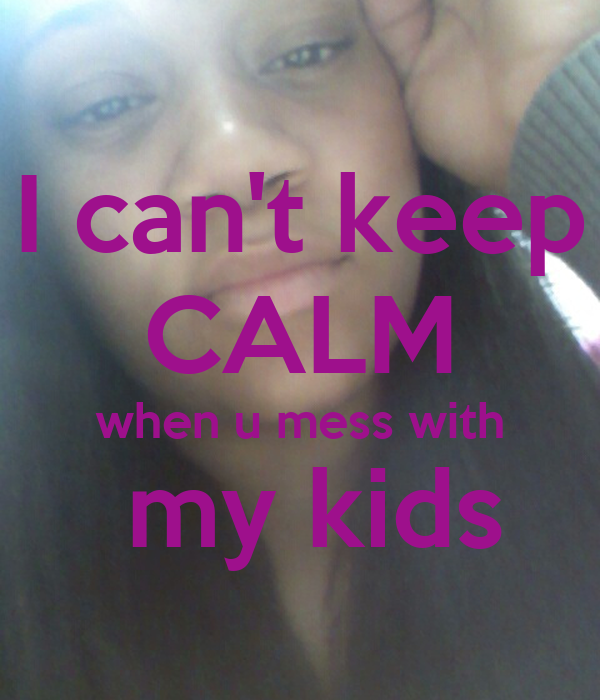 I can't keep CALM when u mess with  my kids