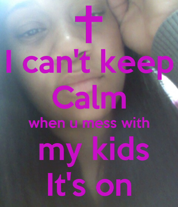 I can't keep Calm when u mess with  my kids It's on
