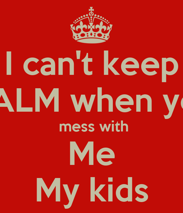 I can't keep CALM when you  mess with Me My kids