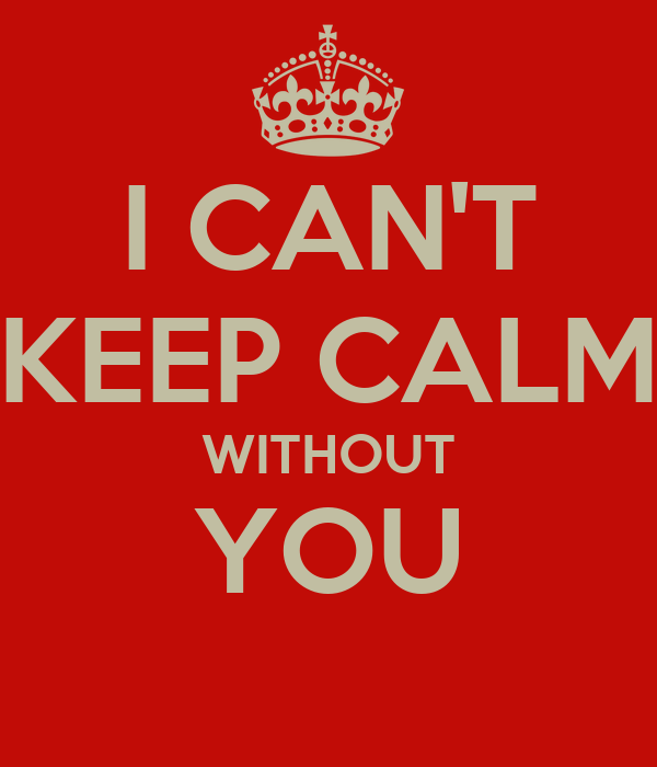 I CAN'T KEEP CALM WITHOUT YOU