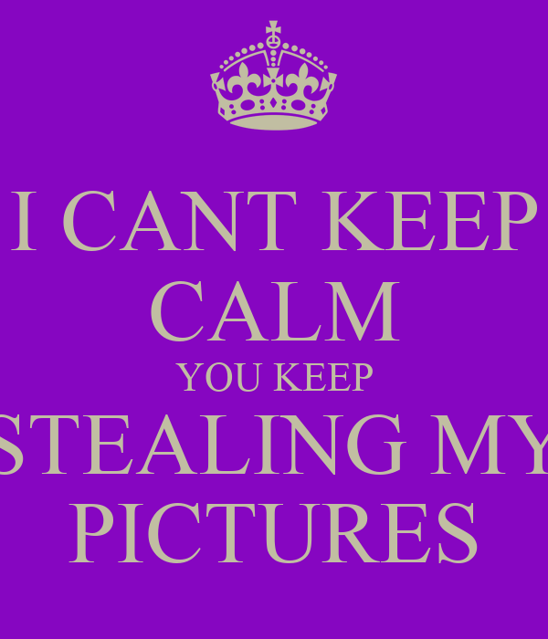 I CANT KEEP CALM YOU KEEP STEALING MY PICTURES