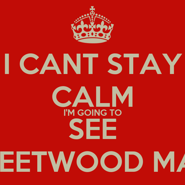 I CANT STAY CALM I'M GOING TO SEE FLEETWOOD MAC