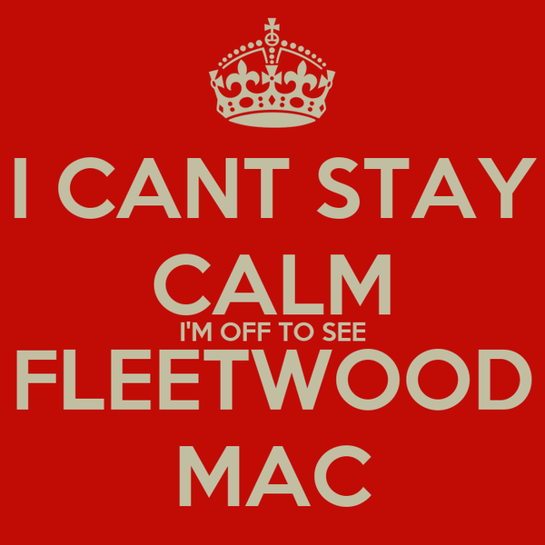 I CANT STAY CALM I'M OFF TO SEE FLEETWOOD MAC
