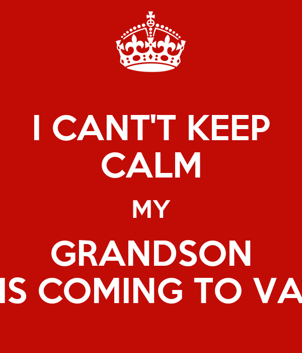 I CANT'T KEEP CALM MY GRANDSON IS COMING TO VA