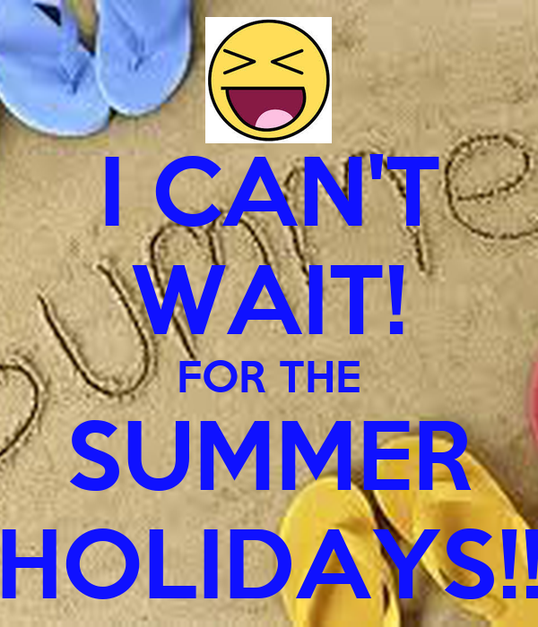 I CANu0027T WAIT! FOR THE SUMMER HOLIDAYS!