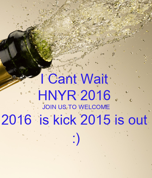 I Cant Wait  HNYR 2016  JOIN US TO WELCOME 2016  is kick 2015 is out   :)