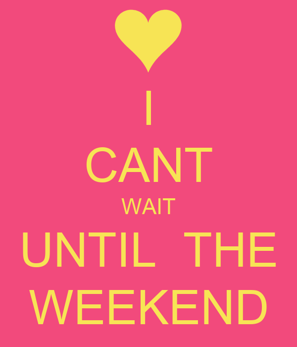 I CANT WAIT UNTIL  THE WEEKEND