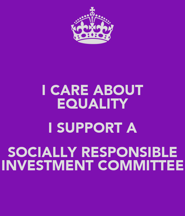 I CARE ABOUT EQUALITY I SUPPORT A SOCIALLY RESPONSIBLE INVESTMENT COMMITTEE