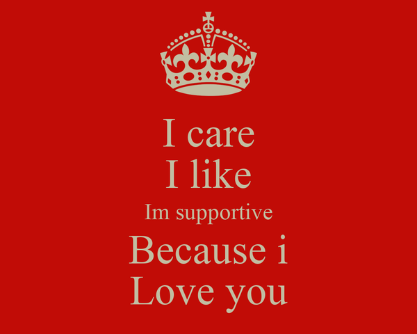 I care I like Im supportive Because i Love you