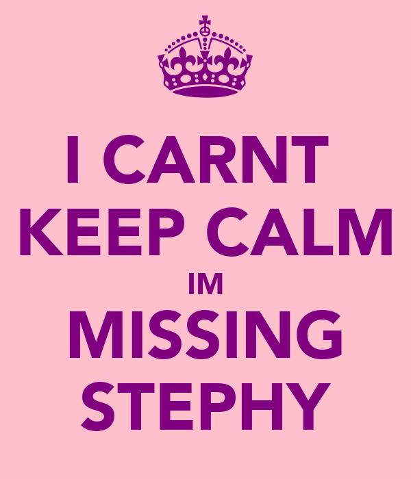 I CARNT  KEEP CALM IM MISSING STEPHY