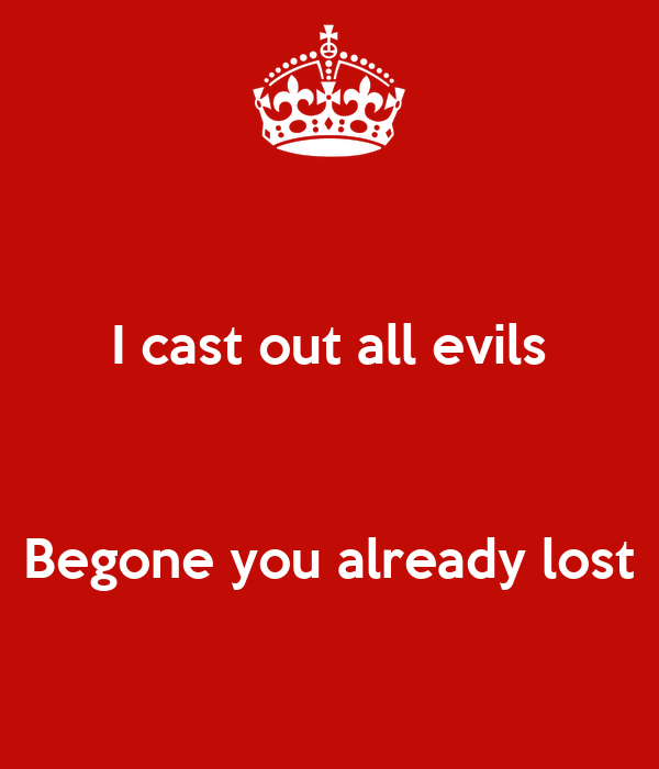 I cast out all evils    Begone you already lost