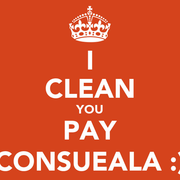I CLEAN YOU PAY CONSUEALA :)