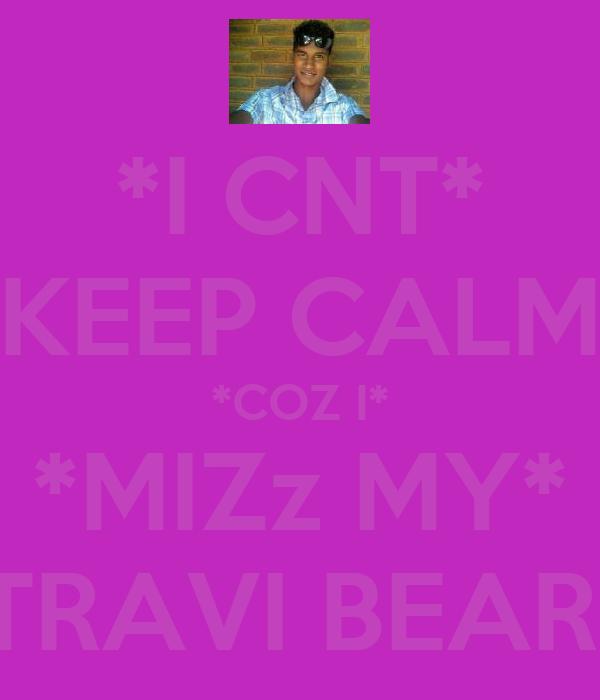 *I CNT* *KEEP CALM* *COZ I* *MIZz MY* *TRAVI BEAR *