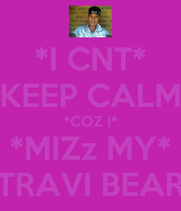 *I CNT* *KEEP CALM* *COZ I* *MIZz MY* *TRAVI BEAR*