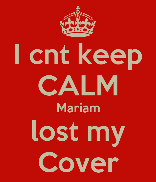I cnt keep CALM Mariam lost my Cover
