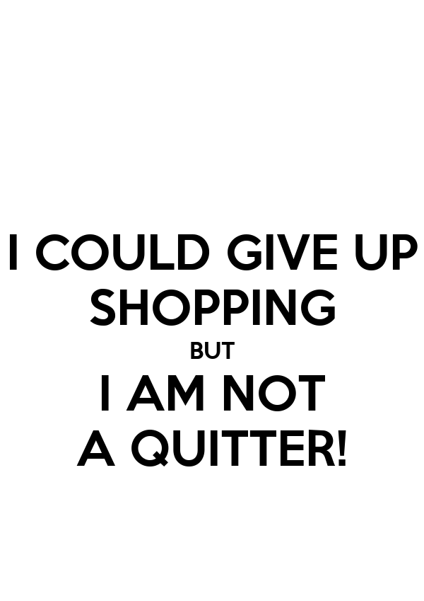 I COULD GIVE UP SHOPPING BUT I AM NOT A QUITTER!