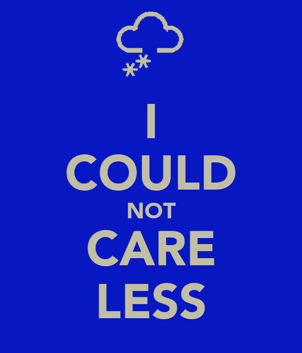 I COULD NOT CARE LESS