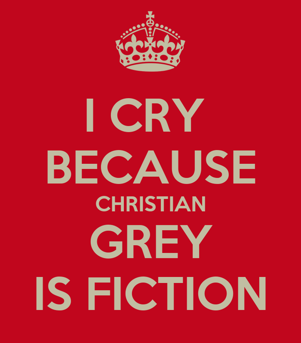 I CRY  BECAUSE CHRISTIAN GREY IS FICTION
