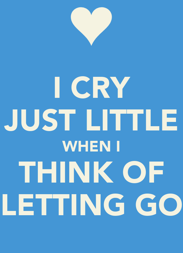 I CRY JUST LITTLE WHEN I THINK OF LETTING GO