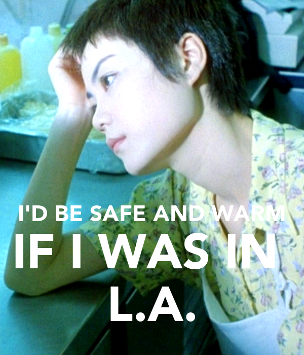 I'D BE SAFE AND WARM IF I WAS IN  L.A.