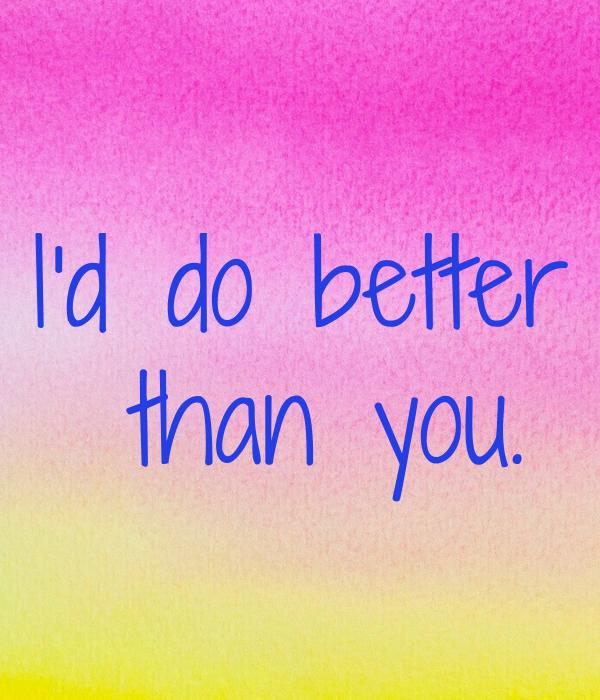 I'd do better  than you.