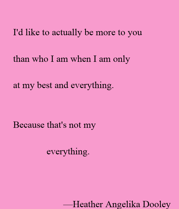 I'd like to actually be more to you  than who I am when I am only  at my best and everything.    Because that's not my
