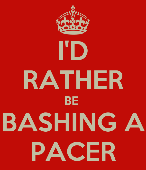 I'D RATHER BE  BASHING A PACER