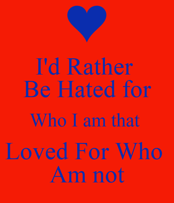 I'd Rather  Be Hated for Who I am that  Loved For Who  Am not