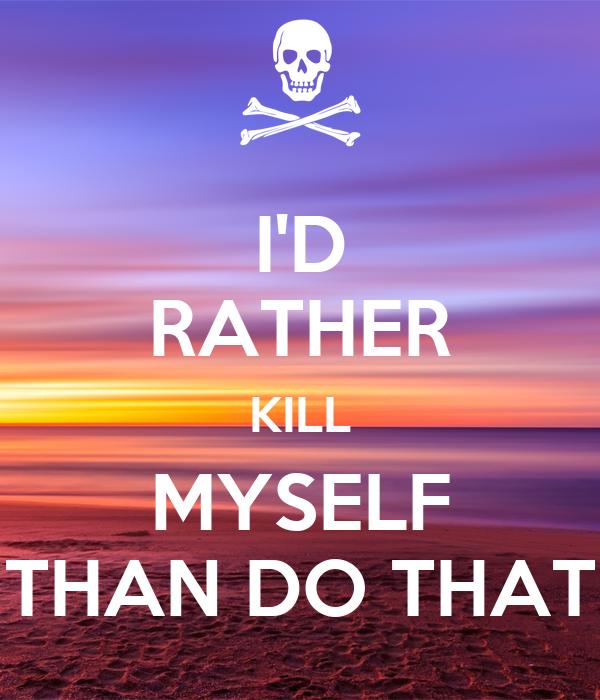 I'D RATHER KILL MYSELF THAN DO THAT