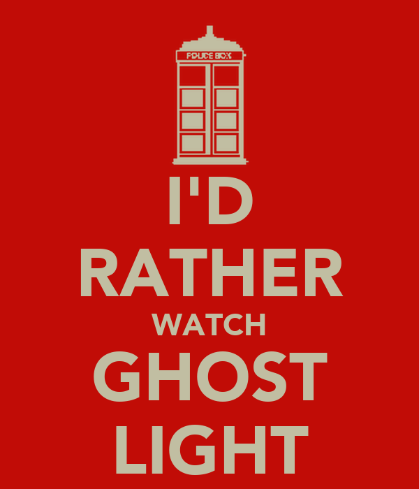 I'D RATHER WATCH GHOST LIGHT