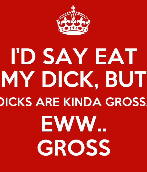 I'D SAY EAT MY DICK, BUT DICKS ARE KINDA GROSS.. EWW.. GROSS