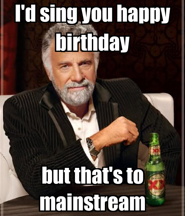 I'd sing you happy birthday but that's to mainstream
