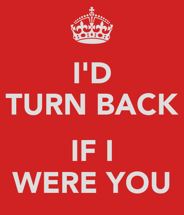 I'D TURN BACK  IF I WERE YOU