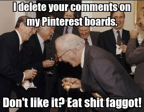 I delete your comments on my Pinterest boards. Don't like it? Eat shit faggot!