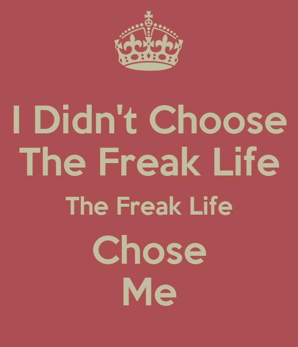 I Didn't Choose The Freak Life The Freak Life Chose Me
