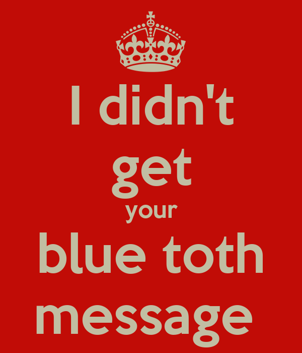 I didn't get your blue toth message