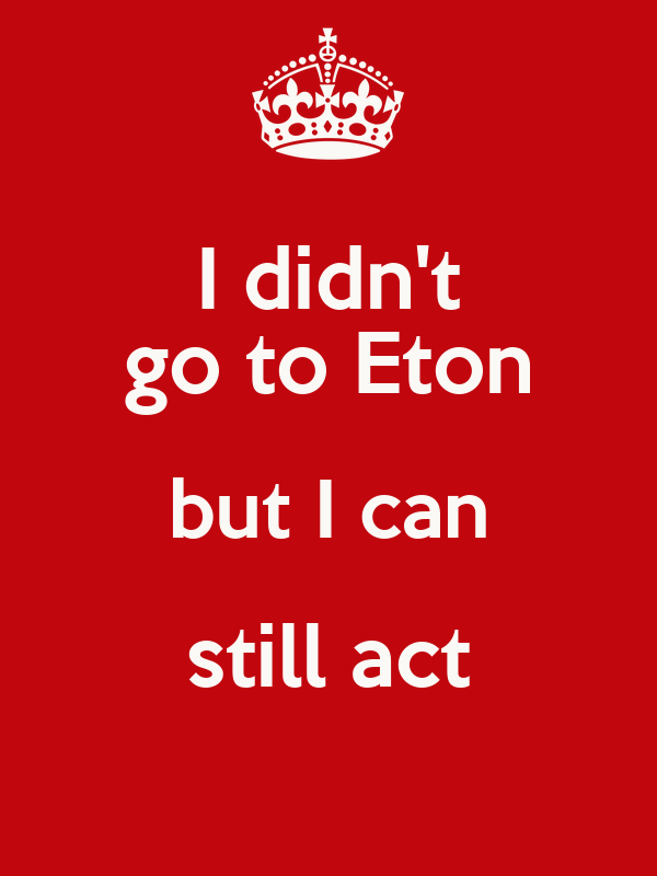 I didn't go to Eton but I can still act