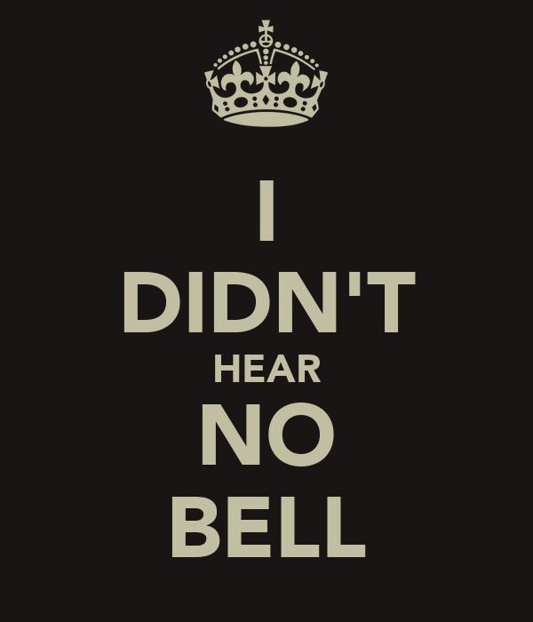 I DIDN'T HEAR NO BELL