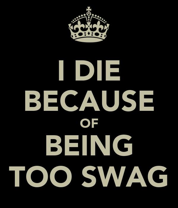 I DIE BECAUSE OF BEING TOO SWAG