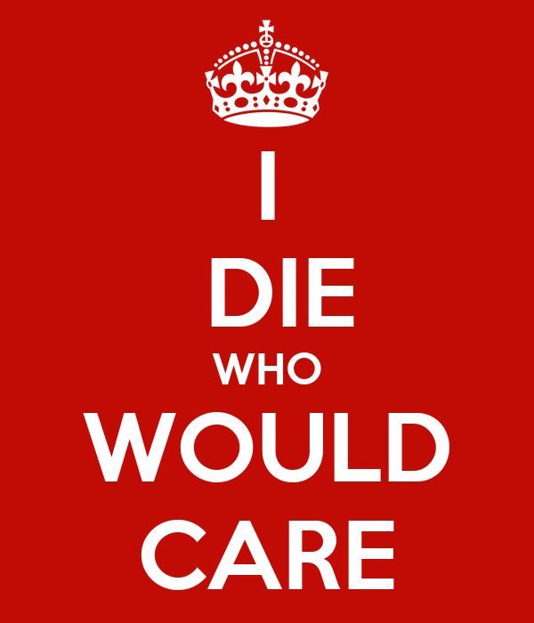 I  DIE WHO WOULD CARE