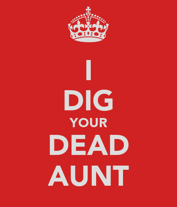 I DIG YOUR DEAD AUNT