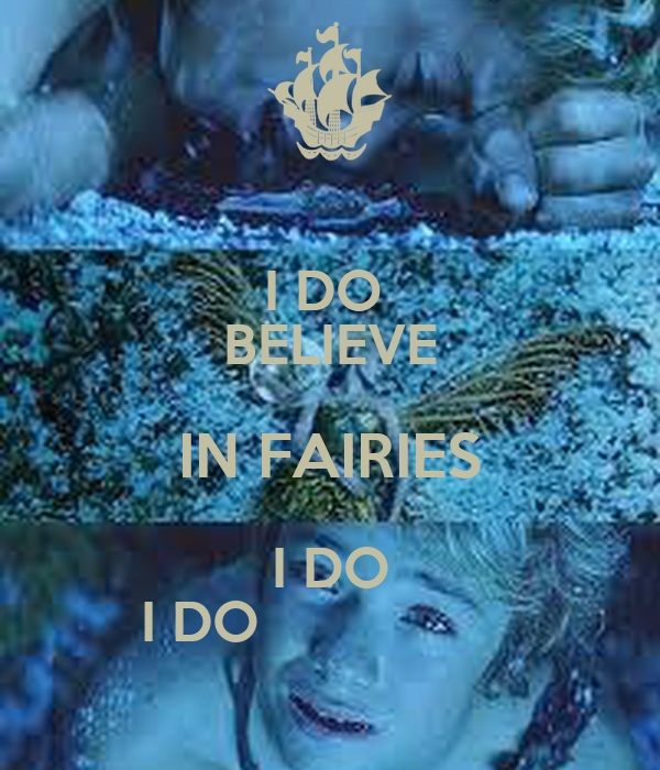 I DO  BELIEVE IN FAIRIES I DO I DO